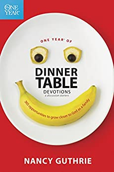 One Year of Dinner Table Devotions and Discussion Starters: 365 Opportunities to Grow Closer to God as a Family by [Nancy Guthrie]