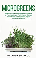 Microgreens: Essential Guide for Microgreens Cultivation for Fun, Health, and Profit. How to Cultivate Green Plants and Vegetables High in Nutrients, Gardening