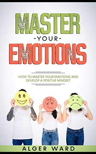 Master Your Emotions: How to Master your Emotions and Develop a Positive Mindset