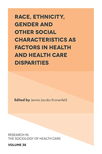 Race, Ethnicity, Gender and Other Social Characteristics as Factors in Health and Health Care Disparities (Research in the Sociology of Health Care Book 38) (English Edition)