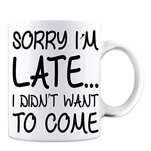Sorry I'm Late I Didn't Want To Come Coffee Mug - Funny Novelty Mug - White 11 Oz. Coffee Mug - Great Novelty Gift for Lazy People, Procrastinators, Mom, Dad, CoWorkers and Friends by Mad Ink Fashions
