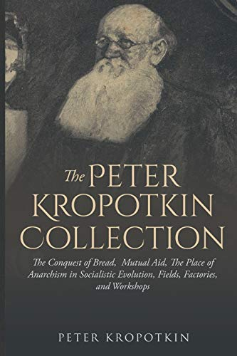 The Peter Kropotkin Collection: The Conquest of Bread, Mutual Aid, The Place of Anarchism in Socialistic Evolution, Fields, Factories, and Workshops
