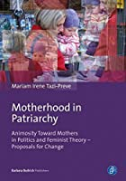 Motherhood in Patriarchy: Animosity Toward Mothers in Politics and Feminist Theory - Proposals for Change