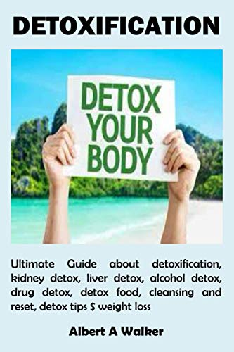 DETOXIFICATION: Ultimate Guide about detoxification, kidney detox, liver detox, alcohol detox, drug detox, detox food, cleansing and reset, detox tips $ weight loss