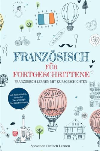 Französisch für Fortgeschrittene: Französisch lernen mit Kurzgeschichten (mit Audiodateien, deutscher Übersetzung & Verständnisfragen)