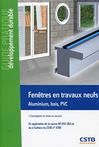 Fenêtres en travaux neufs : Aluminium, bois, PVC : conception et mise en oeuvre en application de la norme NF DTU 36.5: Conception et mise en oeuvre. ... (Guide Pratique - Développement durable)