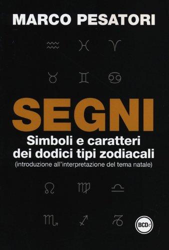 Segni. Simboli e caratteri dei dodici tipi zodiacali (introduzione allinterpretazione del tema natale)