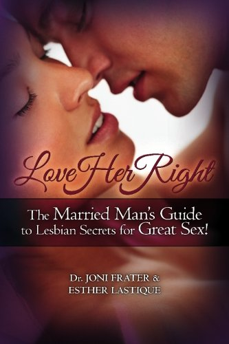 Love Her Right: The Married Man's Guide to Lesbian Secrets for Great Sex!