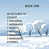 50 PICTURES TO COLOUR 7 UNICORNS 7 MERMAIDS 7 ROBOTS 7 WITCHES 7 DRAGONS 7 DINOSAURS 8 FAIRIES: COLOURING BOOKS MAKE EXCELLENT GIFTS AS PRESENTS FOR CHRISTMAS, BIRTHDAYS, AND OTHER OCCASIONS.