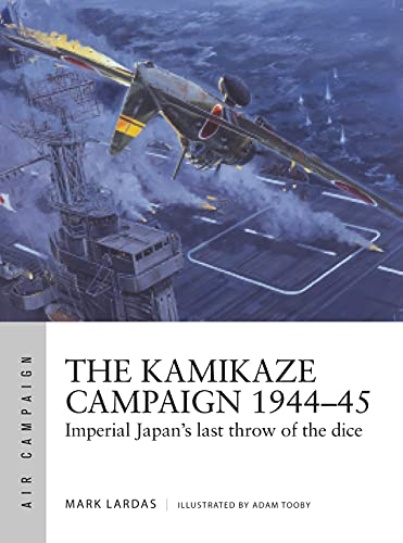 The Kamikaze Campaign 1944-45: Imperial Japan's Last Throw of the Dice