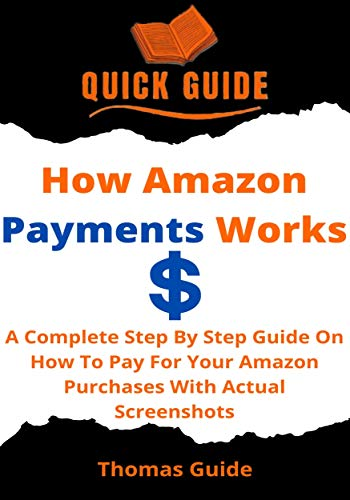 How Amazon Payments Works: A Complete Step By Step Guide On How To Pay For Your Amazon Purchases With Actual Screenshots (Quick Guide Book 4) (English Edition)