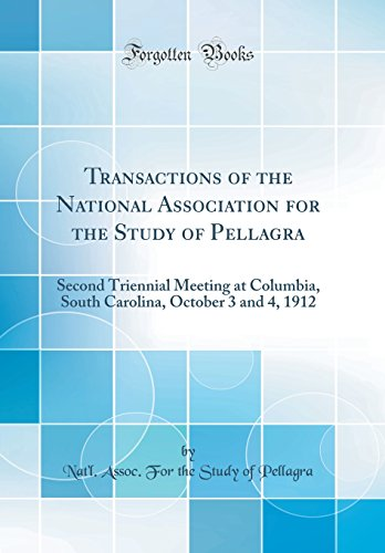 Transactions of the National Association for the Study of Pellagra: Second Triennial Meeting at Columbia, South Carolina, October 3 and 4, 1912 (Classic Reprint)