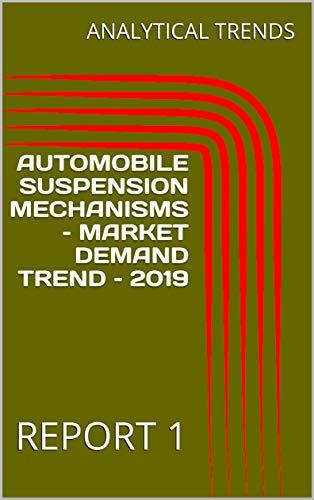 AUTOMOBILE SUSPENSION MECHANISMS – MARKET DEMAND TREND – 2019: REPORT 1 (English Edition)