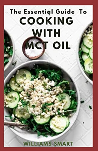 THE ESSENTIAL GUIDE TO COOKING WITH MCT OIL: How To Get Delicious Recipes With An Healthy Oil
