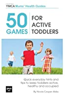 50 Games for Active Toddlers: Quick Everyday Hints and Tips to Keep Toddlers Active, Healthy and Occupied (Central YMCA Mums' Health)