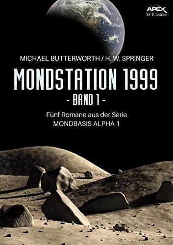 MONDSTATION 1999, BAND 1: Fünf Romane der Serie MONDBASIS ALPHA 1 in einem Band!