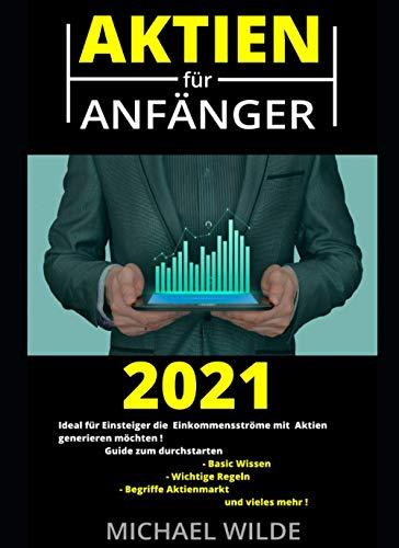 Aktien für Anfänger 2021: Ideal für Einsteiger die Einkommensströme mit Aktien generieren möchten! Guide zum Durchstarten. Basic Wissen, Wichtige Regeln, Begriffe Aktienmarkt.