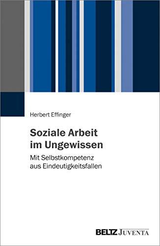 Soziale Arbeit im Ungewissen: Mit Selbstkompetenz aus Eindeutigkeitsfallen