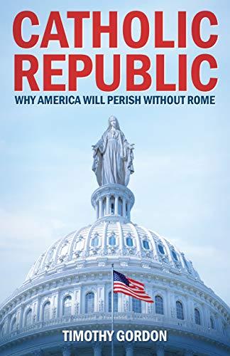 Catholic Republic: Why America Will Perish Without Rome