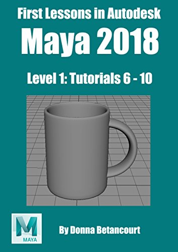 First Lessons in Autodesk Maya 2018: Level 1: Tutorials 6 to 10 (English Edition)