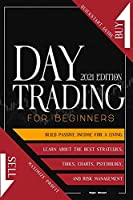 Day Trading For Beginners 2021 edition: Quickstart Guide to Maximize Profit. Build Passive Income For A Living, Learn About The Best Strategies, Tools, Charts, Psychology and Risk Management