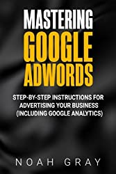 Mastering Google Adwords: Step-by-Step Instructions for Advertising Your Business (Including Google Analytics)