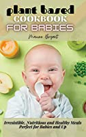 Plant Based Cookbook for Babies: Irresistible, Nutritious and Healthy Meals Perfect for Babies and Up