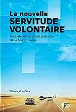 La nouvelle servitude volontaire - Enquête sur le projet politique de la Silicon Valley de Philippe Vion-Dury