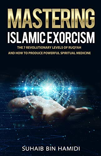 Mastering Islamic Exorcism: The 7 Revolutionary Levels of Ruqyah and How to Produce Powerful Spiritual Medicine