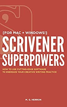 Scrivener Superpowers: How to Use Cutting-Edge Software to Energize Your Creative Writing Practice by [M. G. Herron]