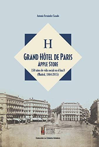 Grand Hôtel de Paris Apple Store: 150 años de vida social en el kilometro cero (Madrid, 1864-2015) (Colección La Catedra Hotelera nº 5)