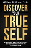 Discover Your True Self: Learn to use your infinite power of the true self to achieve freedom and happiness to live the life of your dreams