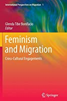 Feminism and Migration: Cross-Cultural Engagements (International Perspectives on Migration)
