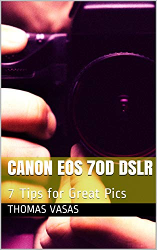 Canon EOS 70D DSLR: 7 Tips for Great Pics (English Edition)