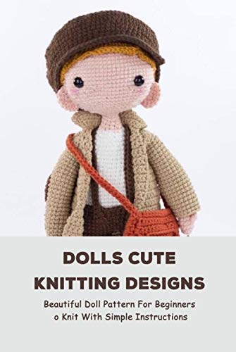 Dolls Cute Knitting Designs: Beautiful Doll Pattern For Beginners To Knit With Simple Instructions: Dolls Amigurumi Patterns (English Edition)
