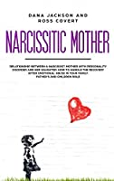 Narcissistic Mother: Relationship between a Narcissist Mother with Personality Disorder and her Daughter. How to Handle the Recovery after Emotional Abuse in your Family. Father's and Children Role