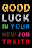 Good Luck In Your New Job Traitor: Funny Joke Appreciation Gift Idea for a Job Promotion. Blank Lined Composition Notebook Journal or Planner Appreciation Gift (6 x 9 inches) (120 Pages)