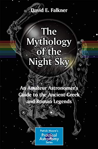 The Mythology of the Night Sky: An Amateur Astronomer's Guide to the Ancient Greek and Roman Legends (The Patrick Moore Practical Astronomy Series)
