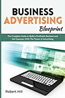 Business Advertising Blueprint: The Complete Guide to Build a Profitable Business and Get Exposure With The Power of Advertising