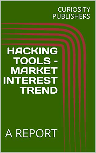 HACKING TOOLS – MARKET INTEREST TREND: A REPORT (English Edition)
