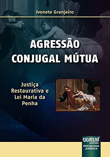 Agressão Conjugal Mútua - Justiça Restaurativa e Lei Maria da Penha Psicologia Jurídica