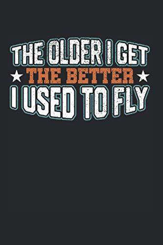The Older I Get The Better I Used To Fly: Luftfahrzeugführer & Pilot Notizbuch 6'x9' Flugzeug Geschenk Für Berufspilot