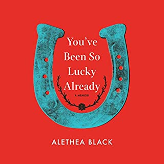 You've Been so Lucky Already     A Memoir              By:                                                                                                                                 Alethea Black                               Narrated by:                                                                                                                                 Alethea Black                      Length: 6 hrs and 23 mins     18 ratings     Overall 3.6