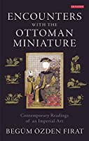 Encounters With the Ottoman Miniature: Contemporary Readings of an Imperial Art (International Library of Visual Culture)