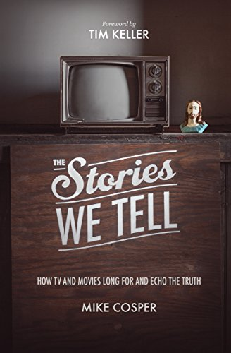 The Stories We Tell: How TV and Movies Long for and Echo the Truth (Cultural Renewal)