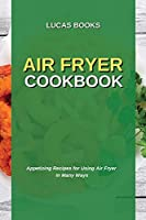 Air Fryer Cookbook: Appetizing Recipes for Using Air Fryer in Many Ways