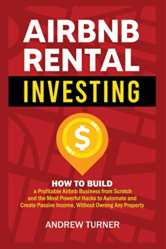 Real Estate Investing Books! - Airbnb Rental Investing: How to Build a Profitable Airbnb Business from Scratch and the Most Powerful Hacks to Automate and Create Passive Income, Without Owning Any Property
