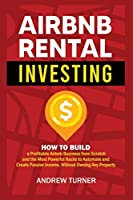 Airbnb Rental Investing: How to Build a Profitable Airbnb Business from Scratch and the Most Powerful Hacks to Automate and Create Passive Income, Without Owning Any Property