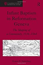 Infant Baptism in Reformation Geneva: The Shaping of a Community, 1536–1564 (St Andrews Studies in Reformation History)