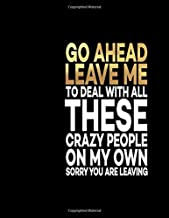 Go Ahead Leave Me To Deal With All These Crazy People On My Own Sorry You Are Leaving: Great Gift Notebook Idea With Funny Saying On Cover, Joke For ... Business Office Journal For Co-worker)